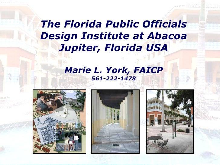 The Florida Public Officials Design Institute at Abacoa Jupiter, Florida USA Marie L. York, FAICP 561-222-1478