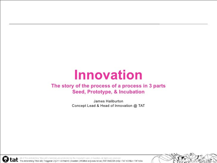 Innovation The story of the process of a process in 3 parts         Seed, Prototype, & Incubation                    James...