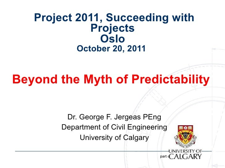 Project 2011, Succeeding with Projects  Oslo  October 20, 2011  Beyond the Myth of Predictability  Dr. George F. Jergeas...