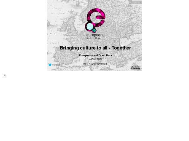 Bringing culture to all - Together !  Europeana and Open Data Joris Pekel @jpekel  Hi  Oslo, Norway 06/01/2014