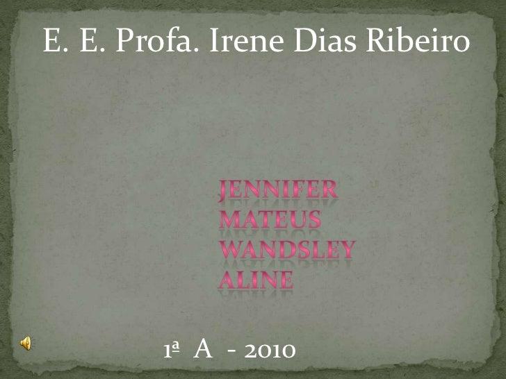 E. E. Profa. Irene Dias Ribeiro<br />Jennifer<br />Mateus <br />Wandsley<br />aline<br />1ª  A  - 2010<br />