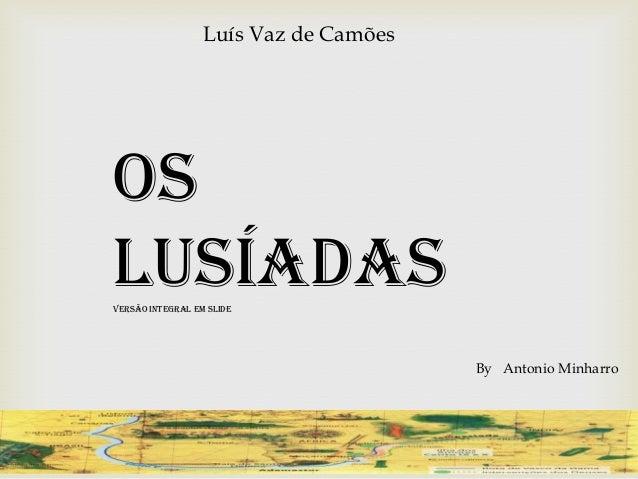 Luís Vaz de CamõesOsLusíadasVersão Integral em Slide                                       By Antonio Minharro
