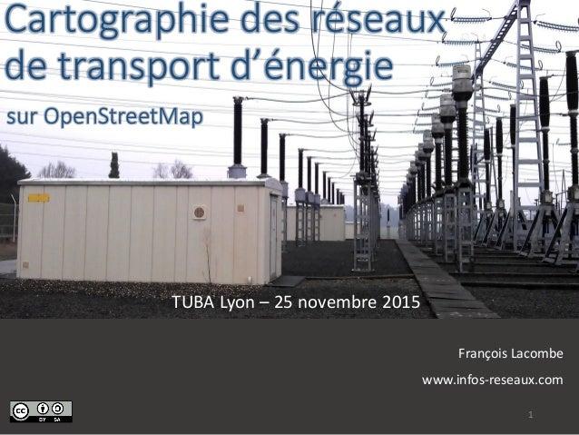 Cartographie des réseaux de transport d'énergie TUBA Lyon – 25 novembre 2015 François Lacombe www.infos-reseaux.com 1 sur ...