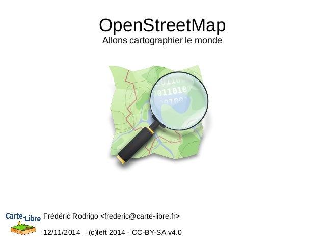 OpenStreetMap  Allons cartographier le monde  Frédéric Rodrigo <frederic@carte-libre.fr>  12/11/2014 – (c)left 2014 - CC-B...