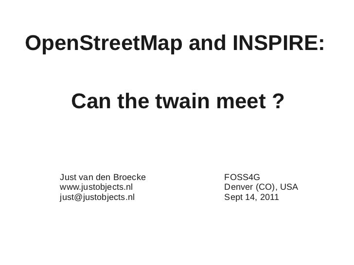 OpenStreetMap and INSPIRE:     Can the twain meet ?   Just van den Broecke   FOSS4G   www.justobjects.nl     Denver (CO), ...