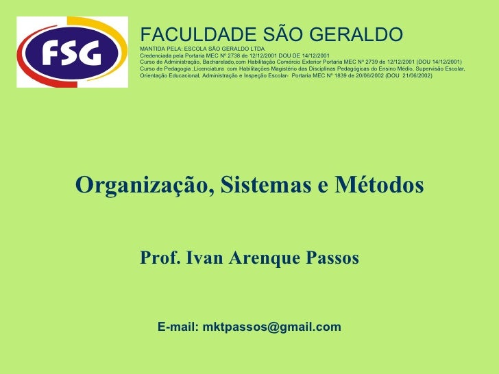 Organização, Sistemas e Métodos Prof. Ivan Arenque Passos FACULDADE SÃO GERALDO  MANTIDA PELA: ESCOLA SÃO GERALDO LTDA Cre...