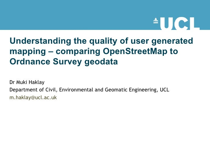Understanding the quality of user generated mapping – comparing OpenStreetMap to Ordnance Survey geodata  Dr Muki Haklay  ...