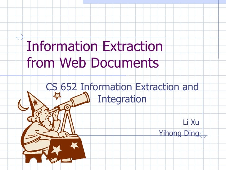 Information Extraction from Web Documents CS 652 Information Extraction and Integration Li Xu Yihong Ding