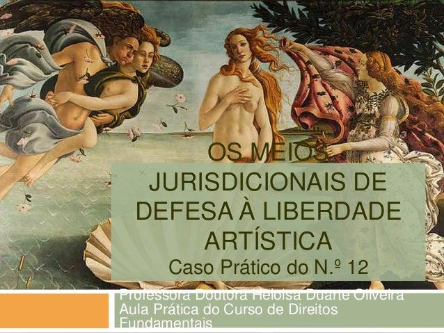 OS MEIOS JURISDICIONAIS DE DEFESA À LIBERDADE ARTÍSTICA Caso Prático do N.º 12 Professora Doutora Heloisa Duarte Oliveira ...