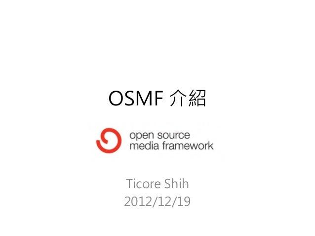 OSMF 介紹 Ticore Shih 2012/12/19