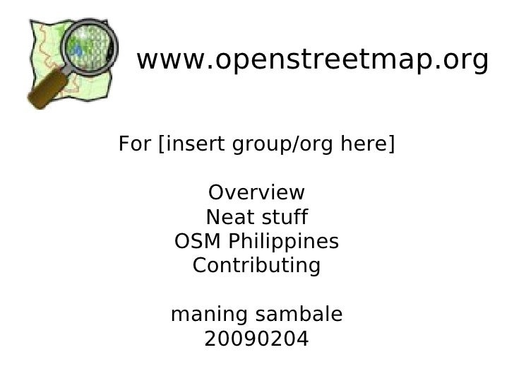 www.openstreetmap.org For [insert group/org here] Overview Neat stuff OSM Philippines Contributing maning sambale 20090204