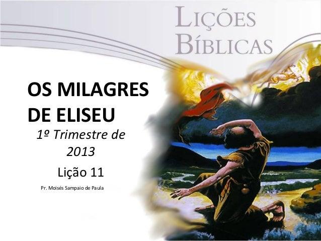 OS MILAGRESDE ELISEU1º Trimestre de      2013    Lição 11 Pr. Moisés Sampaio de Paula                               1