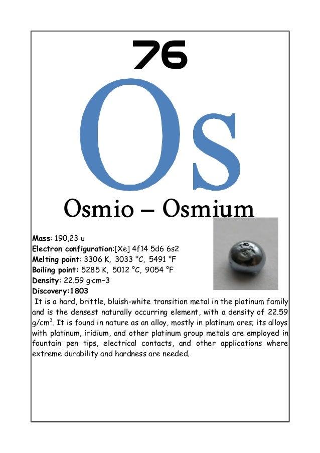 76Osmio – OsmiumMass: 190,23 uElectron configuration:[Xe] 4f14 5d6 6s2Melting point: 3306 K, 3033 °C, 5491  °FBoiling po...