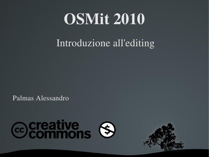 OSMit 2010 <ul>Introduzione all'editing Palmas Alessandro </ul>
