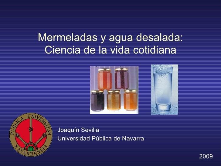 Mermeladas y agua desalada: Ciencia de la vida cotidiana Joaquín Sevilla Universidad Pública de Navarra 2009