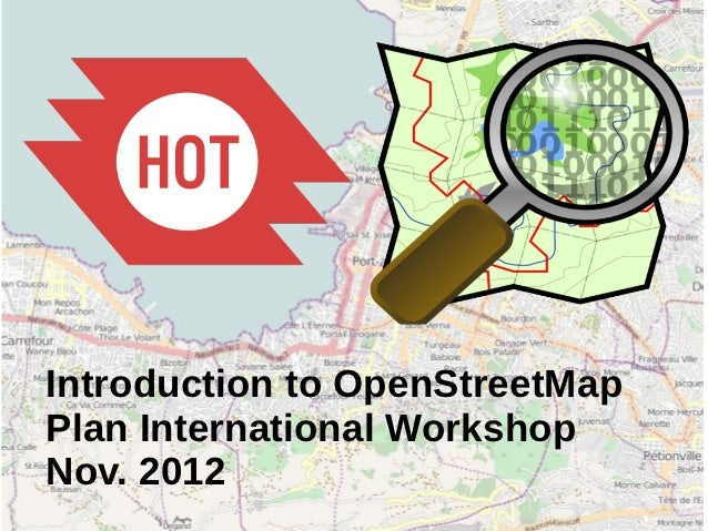 Introduction to OpenStreetMap and Humanitarian OSM Team for Plan International Mapping Workshop, Nov 2012
