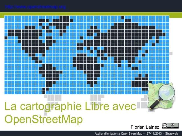 http://www.openstreetmap.org  La cartographie Libre avec OpenStreetMap  Florian Lainez 1  Atelier d'initiation à OpenStree...
