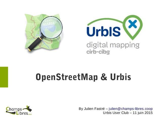 OpenStreetMap& Urbis By Julien Fastré – julien@champs-libres.coop Urbis User Club – 11 juin 2015