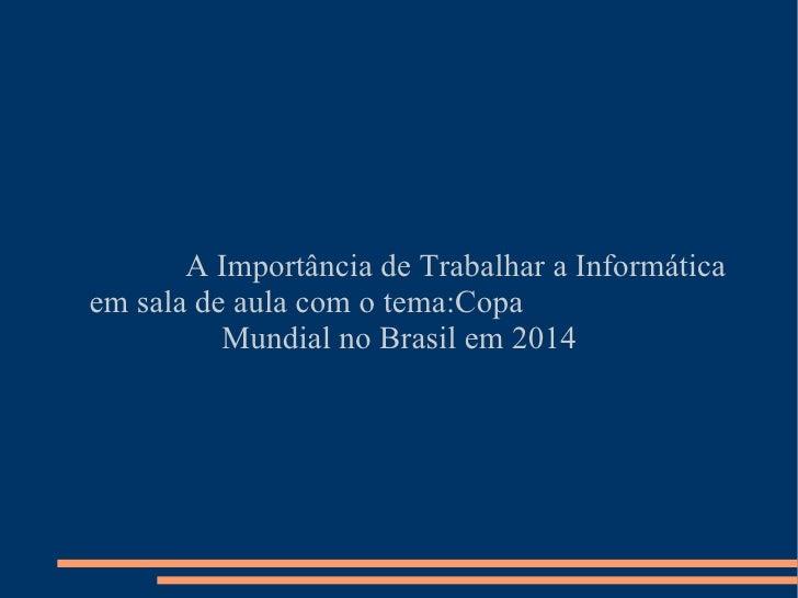 A Importância de Trabalhar a Informáticaem sala de aula com o tema:Copa          Mundial no Brasil em 2014
