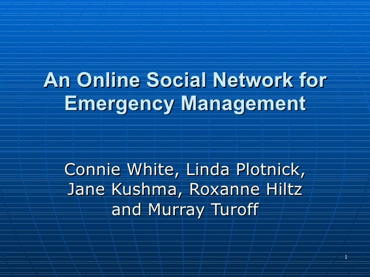 An Online Social Network for Emergency Management Connie White, Linda Plotnick, Jane Kushma, Roxanne Hiltz and Murray Turoff