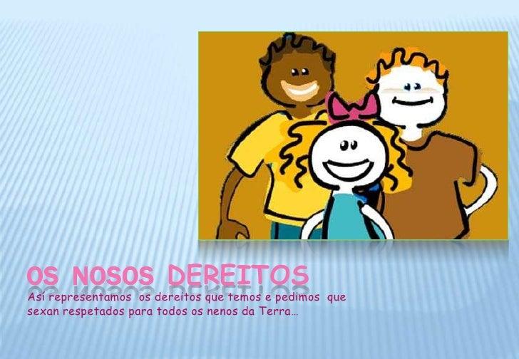 OS  NOSOS  DEREITOS<br />Así representamos  os dereitos que temos e pedimos  que sexan respetados para todos os nenos da T...