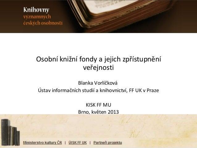 Osobní knižní fondy a jejich zpřístupněníveřejnostiBlanka VorlíčkováÚstav informačních studií a knihovnictví, FF UK v Praz...
