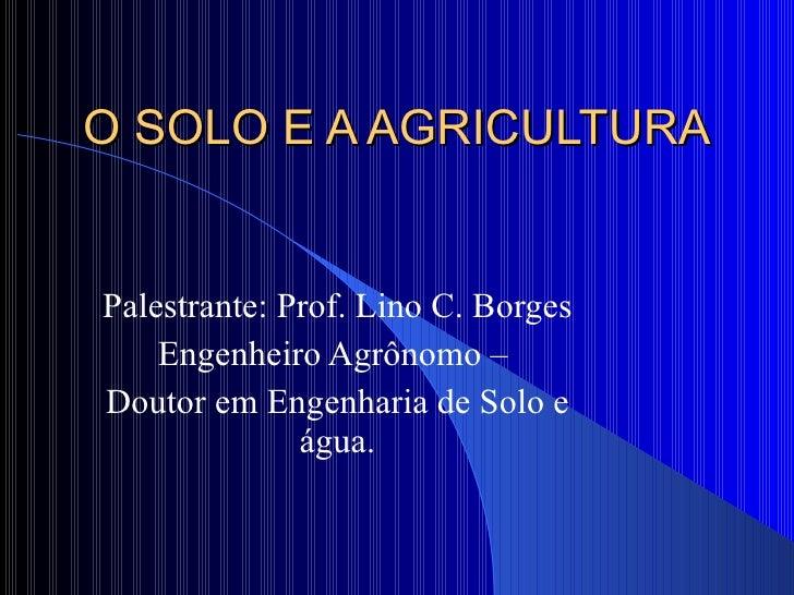O SOLO E A AGRICULTURA Palestrante: Prof. Lino C. Borges Engenheiro Agrônomo –  Doutor em Engenharia de Solo e água.
