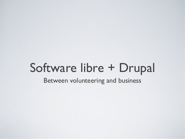 Software libre + Drupal Between volunteering and business