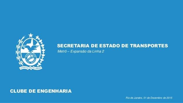 SECRETARIA DE ESTADO DE TRANSPORTES Metrô – Expansão da Linha 2 Rio de Janeiro, 01 de Dezembro de 2015 CLUBE DE ENGENHARIA