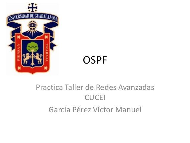 OSPF  Practica Taller de Redes Avanzadas  CUCEI  García Pérez Víctor Manuel