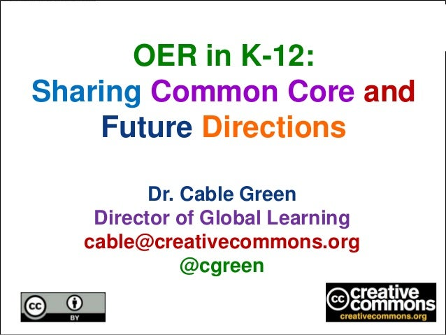 OER in K-12:Sharing Common Core and    Future Directions          Dr. Cable Green    Director of Global Learning   cable@c...