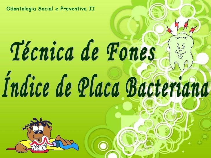 Técnica de Fones Índice de Placa Bacteriana Odontologia Social e Preventiva II