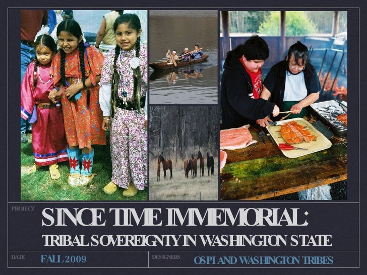 SINCE TIME IMMEMORIAL: <ul><li>TRIBAL SOVEREIGNTY IN WASHINGTON STATE </li></ul>PROJECT DATE DESIGNERS FALL 2009 OSPI AND ...
