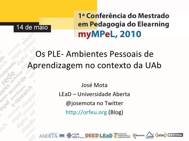 Os PLE- Ambientes Pessoais de Aprendizagem no contexto da UAb José Mota LEaD – Universidade Aberta @josemota no Twitter ht...