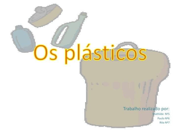 Os plásticos<br />Trabalho realizado por:<br />Mathilde  Nº5<br />Paulo Nº6<br />Rita Nº7<br />