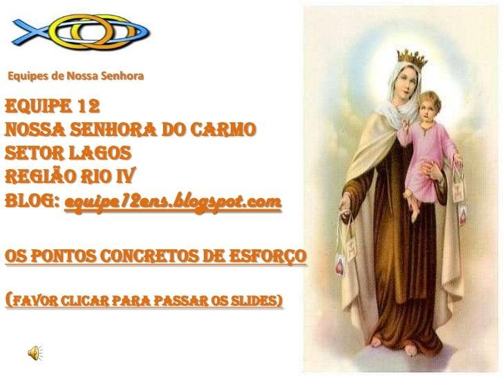 Equipes de Nossa SenhoraEQUIPE 12NOSSA SENHORA DO CARMOSETOR LAGOSREGIÃO RIO iv Blog: equipe12ens.blogspot.comOS PONTOS CO...