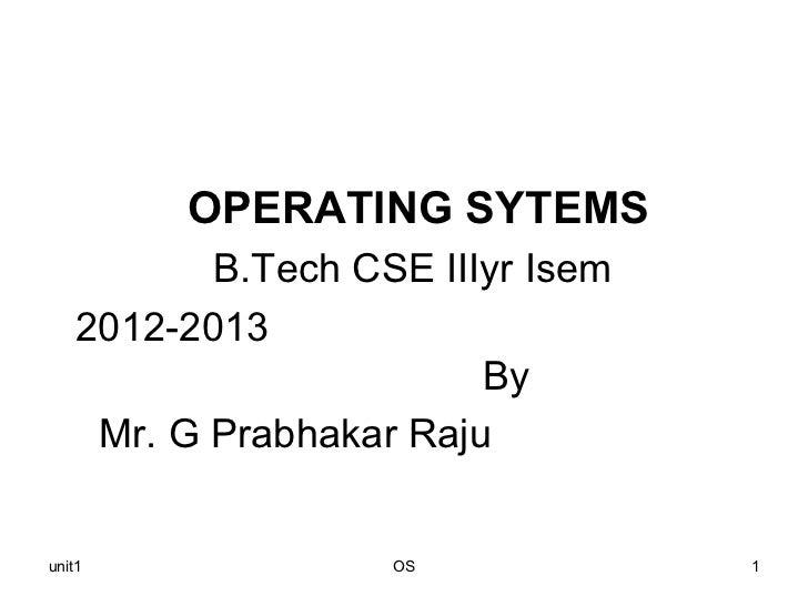 OPERATING SYTEMS           B.Tech CSE IIIyr Isem    2012-2013                         By     Mr. G Prabhakar Rajuunit1    ...