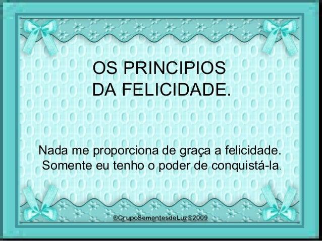OS PRINCIPIOS DA FELICIDADE. Nada me proporciona de graça a felicidade. Somente eu tenho o poder de conquistá-la.