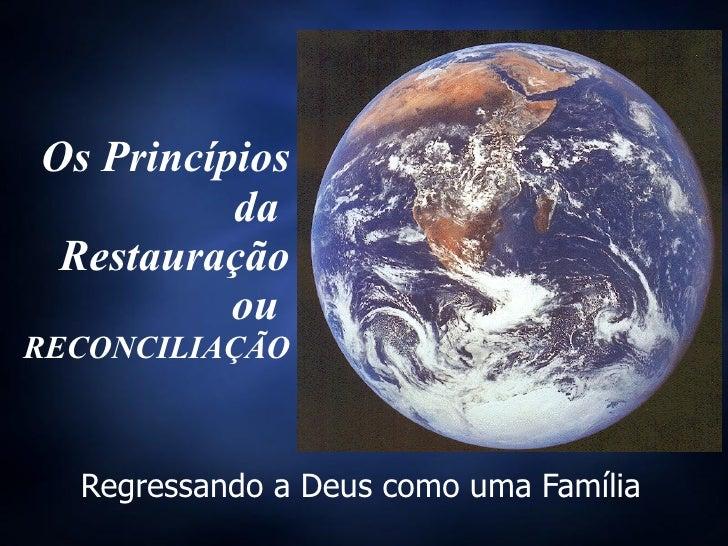 Os Princípios da  Restauração ou  RECONCILIAÇÃO Regressando a Deus como uma Família