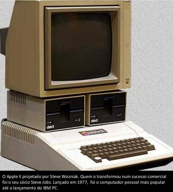 O Apple II projetado por Steve Wozniak. Quem o transformou num sucesso comercialfoi o seu sócio Steve Jobs. Lançado em 197...