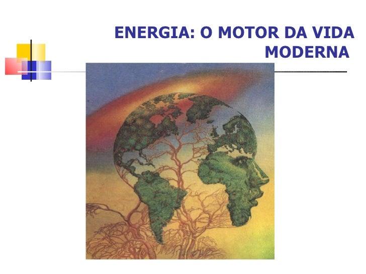 ENERGIA: O MOTOR DA VIDA MODERNA