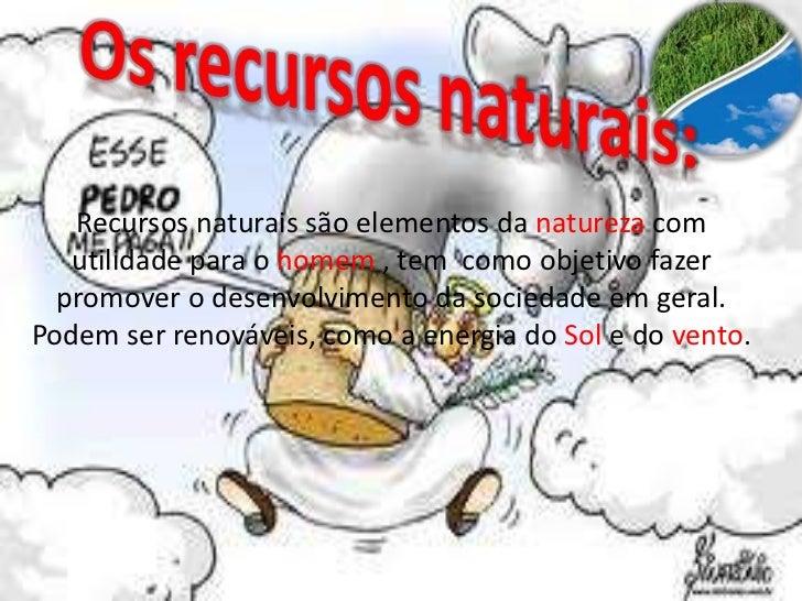 Recursos naturais são elementos da natureza com   utilidade para o homem , tem como objetivo fazer  promover o desenvolvim...