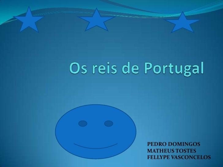 Os reis de Portugal<br />PEDRO DOMINGOS MATHEUS TOSTES<br />FELLYPE VASCONCELOS<br />