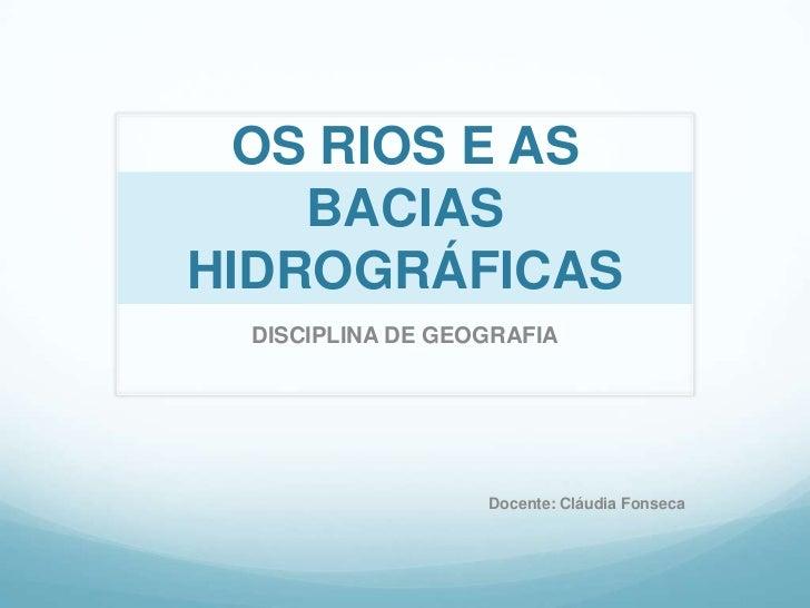 OS RIOS E AS BACIAS HIDROGRÁFICAS<br />DISCIPLINA DE GEOGRAFIA<br />Docente: Cláudia Fonseca<br />