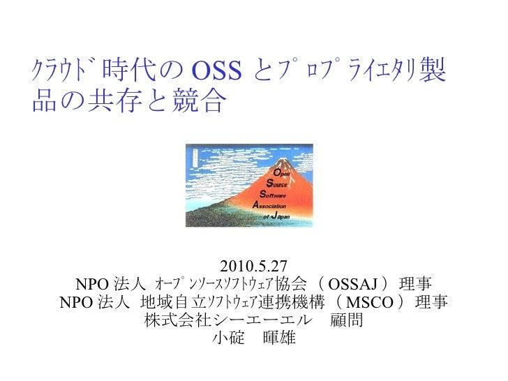 クラウド時代の OSS とプロプライエタリ製品の共存と競合 2010.5.27 NPO 法人 オープンソースソフトウェア協会( OSSAJ )理事 NPO 法人 地域自立ソフトウェア連携機構( MSCO )理事 株式会社シーエーエル 顧...