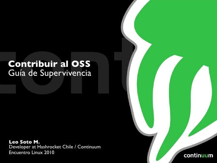 Contribuir al OSS Guía de Supervivencia     Leo Soto M. Developer at Hashrocket Chile / Continuum Encuentro Linux 2010