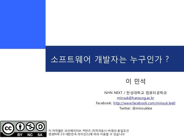 소프트웨어 개발자는 누구인가 ?이 민석NHN NEXT / 한성대학교 컴퓨터공학과minsuk@hansung.ac.krFacebook: http://www.facebook.com/minsuk.lee0Twitter: @min...
