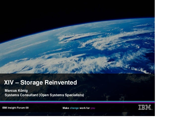 XIV – Storage Reinvented   Marcus König   Systems Consultant (Open Systems Specialists)   IBM Insight Forum 09            ...