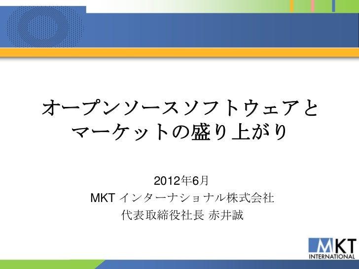 オープンソースソフトウェアと マーケットの盛り上がり         2012年6月  MKT インターナショナル株式会社      代表取締役社長 赤井誠