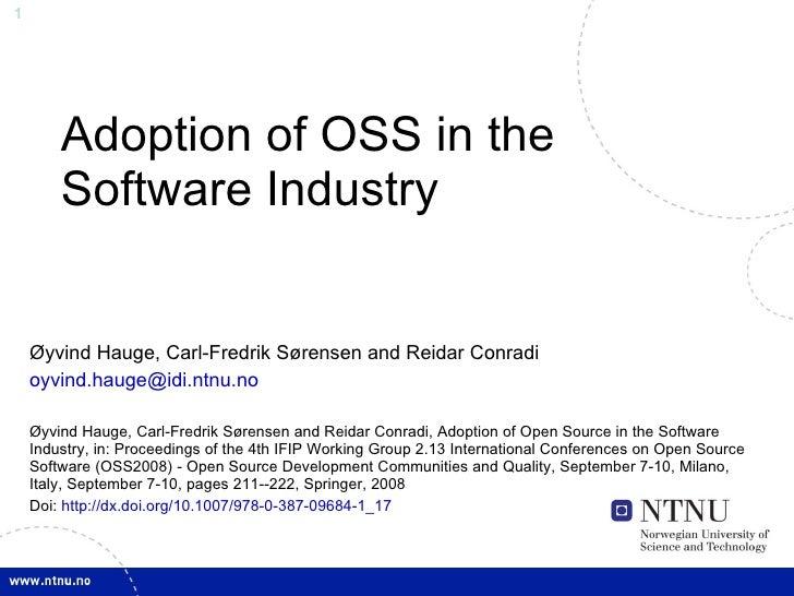 Adoption of OSS in the Software Industry Øyvind Hauge, Carl-Fredrik Sørensen and Reidar Conradi [email_address] Øyvind Hau...